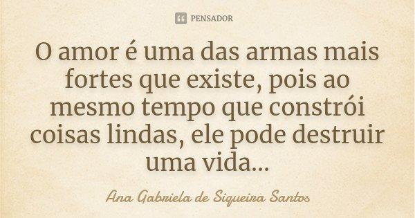 O Amor é uma das armas mais fortes que existe,pois ao mesmo tempo que constroi coisas lindas,ele pode destruir uma vida...... Frase de Ana Gabriela de Siqueira Santos.