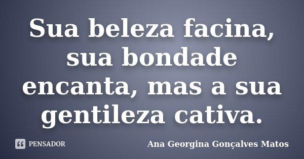 Sua beleza facina, sua bondade encanta, mas a sua gentileza cativa.... Frase de Ana Georgina Gonçalves Matos.