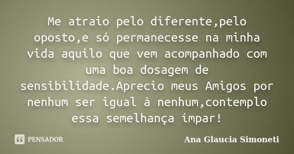 Me atraio pelo diferente,pelo oposto,e só permanecesse na minha vida aquilo que vem acompanhado com uma boa dosagem de sensibilidade.Aprecio meus Amigos por nen... Frase de Ana Glaucia Simoneti.