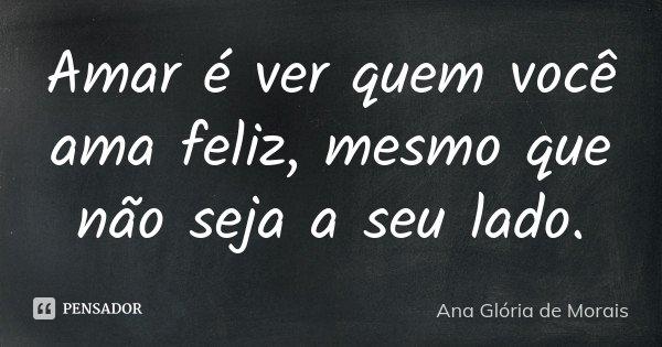 Amar é ver quem você ama feliz, mesmo que não seja a seu lado.... Frase de Ana Glória de Morais.