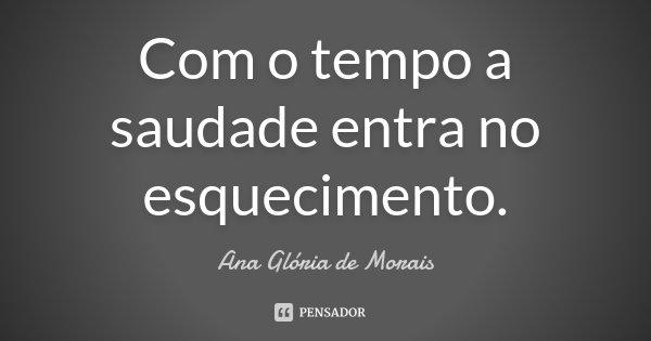 Com o tempo a saudade entra no esquecimento... Frase de Ana Glória de Morais.