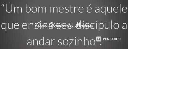 """""""Um bom mestre é aquele que ensina seu discípulo a andar sozinho"""".... Frase de Ana Glória de Morais."""