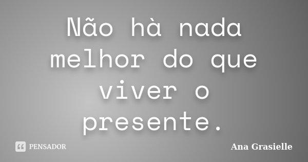 Não hà nada melhor do que viver o presente.... Frase de Ana Grasielle.
