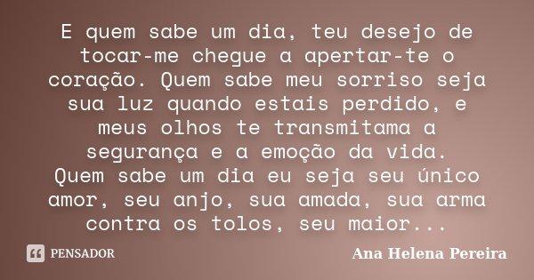 E quem sabe um dia, teu desejo de tocar-me chegue a apertar-te o coração. Quem sabe meu sorriso seja sua luz quando estais perdido, e meus olhos te transmitama ... Frase de Ana Helena Pereira.