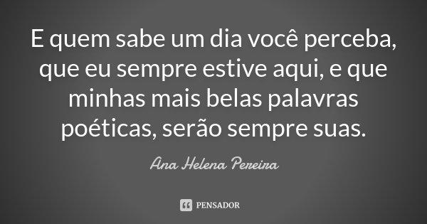 E quem sabe um dia você perceba, que eu sempre estive aqui, e que minhas mais belas palavras poéticas, serão sempre suas.... Frase de Ana Helena Pereira.