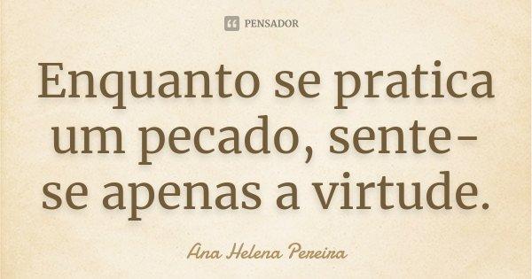 Enquanto se pratica um pecado, sente-se apenas a virtude.... Frase de Ana Helena Pereira.