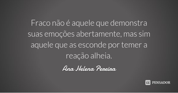 Fraco não é aquele que demonstra suas emoções abertamente, mas sim aquele que as esconde por temer a reação alheia.... Frase de Ana Helena Pereira.