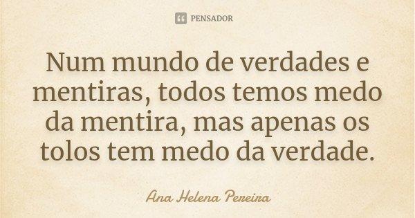 Num mundo de verdades e mentiras, todos temos medo da mentira, mas apenas os tolos tem medo da verdade.... Frase de Ana Helena Pereira.