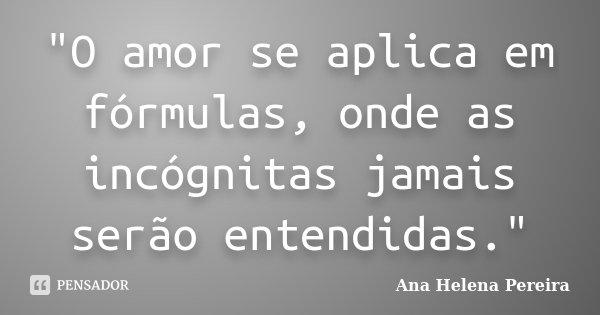 """""""O amor se aplica em fórmulas, onde as incógnitas jamais serão entendidas.""""... Frase de Ana Helena Pereira."""