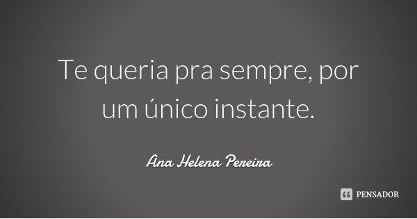Te queria pra sempre, por um único instante.... Frase de Ana Helena Pereira.