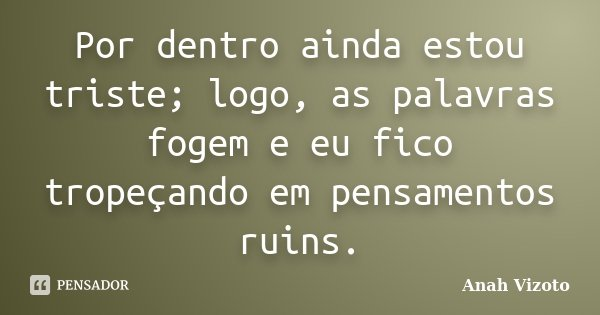 Por dentro ainda estou triste; logo, as palavras fogem e eu fico tropeçando em pensamentos ruins.... Frase de Anah Vizoto.