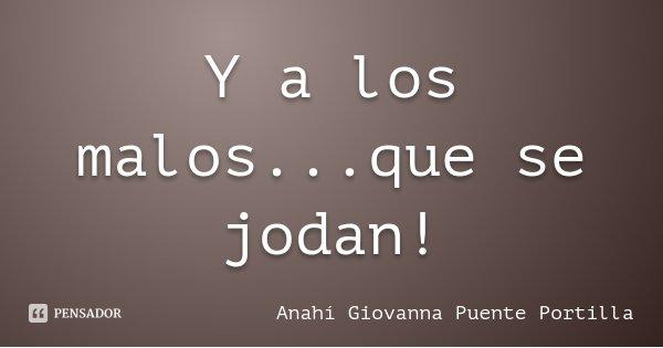 Y a los malos...que se jodan!... Frase de Anahí Giovanna Puente Portilla.