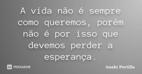 A vida não é sempre como queremos, porém não é por isso que devemos perder a esperança.... Frase de Anahí Portilla.