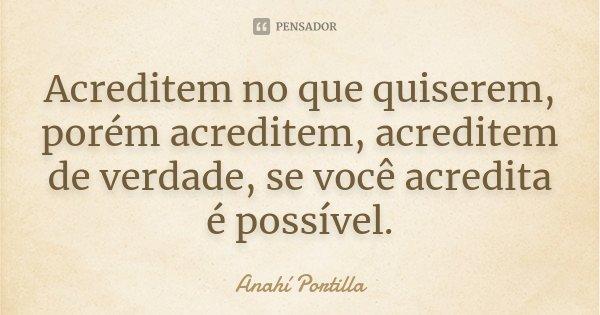 Acreditem no que quiserem, porém acreditem, acreditem de verdade, se você acredita é possível.... Frase de Anahí Portilla.