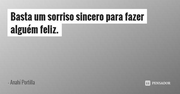 Basta um sorriso sincero para fazer alguém feliz.... Frase de Anahí Portilla.