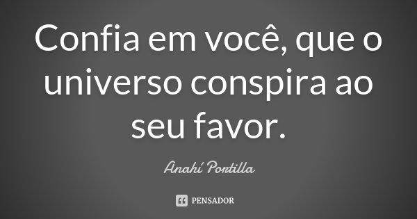 Confia em você, que o universo conspira ao seu favor.... Frase de Anahí Portilla.