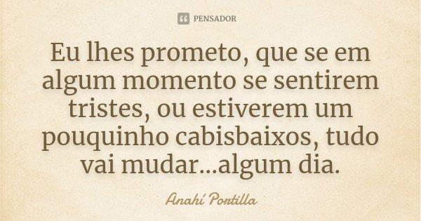 Eu lhes prometo, que se em algum momento se sentirem tristes, ou estiverem um pouquinho cabisbaixos, tudo vai mudar...algum dia.... Frase de Anahí Portilla.