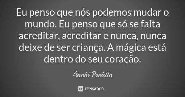 Eu penso que nós podemos mudar o mundo. Eu penso que só se falta acreditar, acreditar e nunca, nunca deixe de ser criança. A mágica está dentro do seu coração.... Frase de Anahí Portilla.