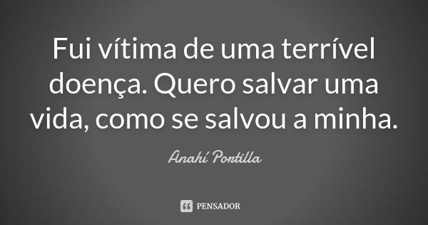 Fui vitima de uma terrível doença. Quero salvar uma vida, como se salvou a minha.... Frase de Anahí Portilla.