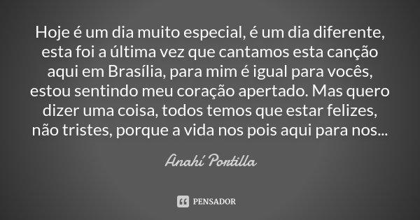 Hoje é um dia muito especial, é um dia diferente, esta foi a última vez que cantamos esta canção aqui em Brasília, para mim é igual para vocês, estou sentindo m... Frase de Anahí Portilla.