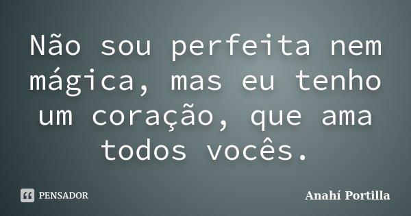 Não sou perfeita nem mágica, mas eu tenho um coração, que ama todos vocês.... Frase de Anahí Portilla.