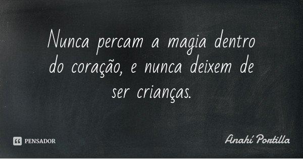 Nunca percam a magia dentro do coração, e nunca deixem de ser crianças.... Frase de Anahí Portilla.