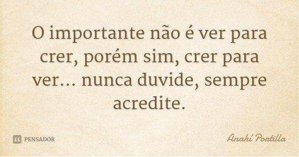 O importante não é ver para crer, porém sim, crer para ver... nunca duvide, sempre acredite.... Frase de Anahí Portilla.