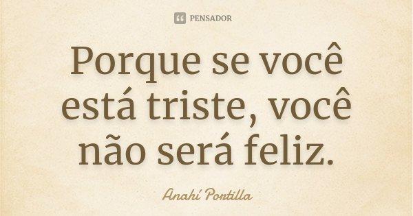 Porque se você está triste, você não será feliz.... Frase de Anahí Portilla.