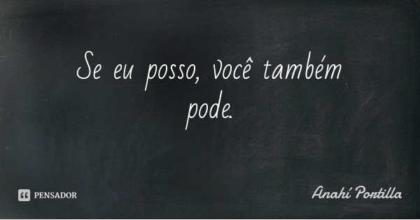 Se eu posso, você também pode.... Frase de Anahí Portilla.