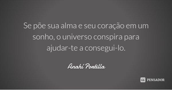 Se põe sua alma e seu coração em um sonho, o universo conspira para ajudar-te a consegui-lo.... Frase de Anahí Portilla.