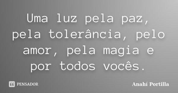 Uma luz pela paz, pela tolerância, pelo amor, pela magia e por todos vocês.... Frase de Anahí Portilla.