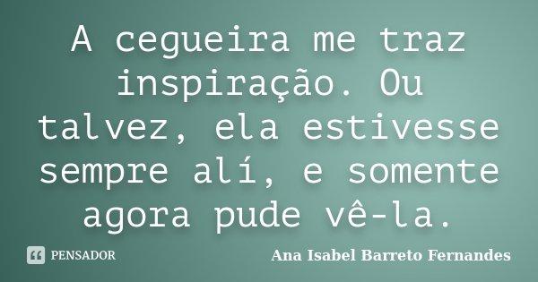 A cegueira me traz inspiração. Ou talvez, ela estivesse sempre alí, e somente agora pude vê-la.... Frase de Ana Isabel Barreto Fernandes.