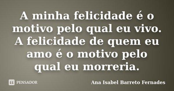 A minha felicidade é o motivo pelo qual eu vivo. A felicidade de quem eu amo é o motivo pelo qual eu morreria.... Frase de Ana Isabel Barreto Fernades.