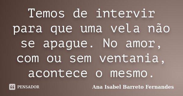 Temos de intervir para que uma vela não se apague. No amor, com ou sem ventania, acontece o mesmo.... Frase de Ana Isabel Barreto Fernandes.