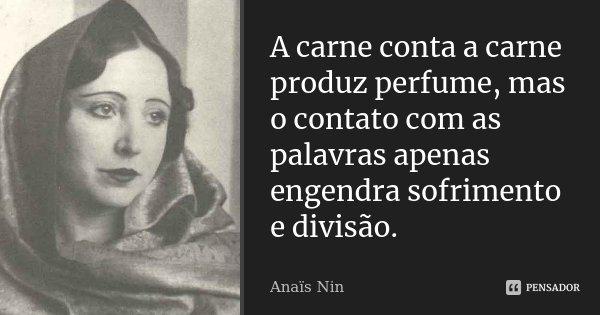 A carne conta a carne produz perfume, mas o contato com as palavras apenas engendra sofrimento e divisão.... Frase de Anaïs Nin.