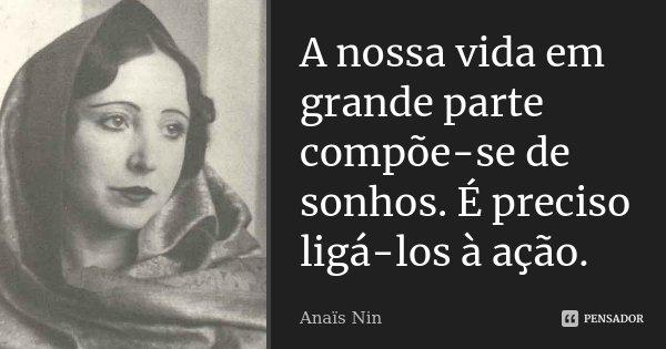 A nossa vida em grande parte compõe-se de sonhos. É preciso ligá-los à ação.... Frase de Anaïs Nin.