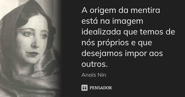 A origem da mentira está na imagem idealizada que temos de nós próprios e que desejamos impor aos outros.... Frase de Anaïs Nin.