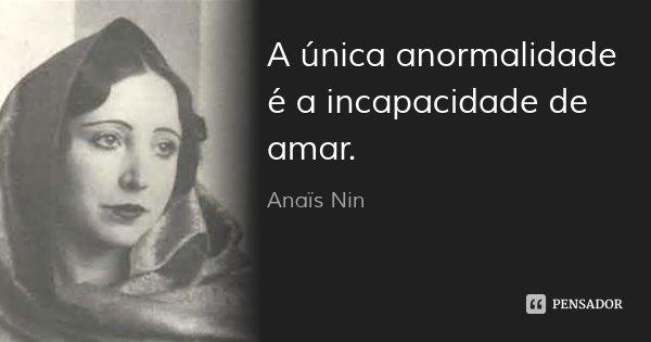 A única anormalidade é a incapacidade de amar.... Frase de Anaïs Nin.