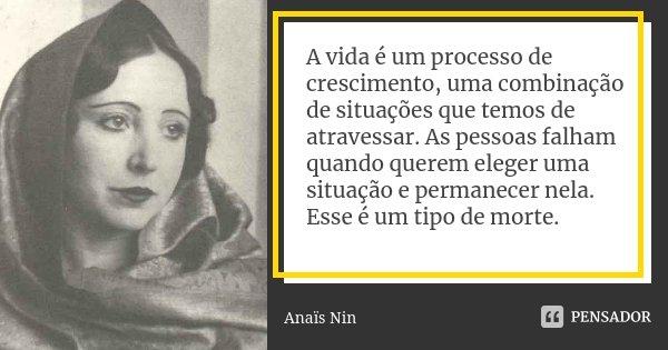 A vida é um processo de crescimento, uma combinação de situações que temos de atravessar. As pessoas falham quando querem eleger uma situação e permanecer nela.... Frase de Anaïs Nin.