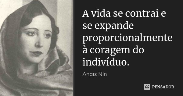 A vida se contrai e se expande proporcionalmente à coragem do indivíduo.... Frase de Anaïs Nin.
