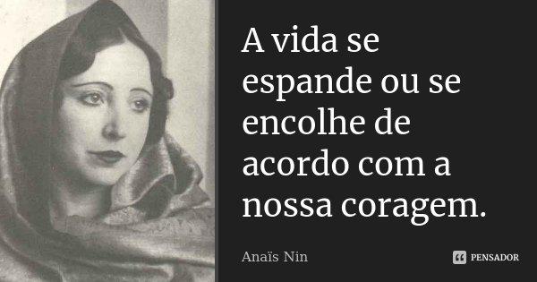 A vida se espande ou se encolhe de acordo com a nossa coragem.... Frase de Anaïs Nin.
