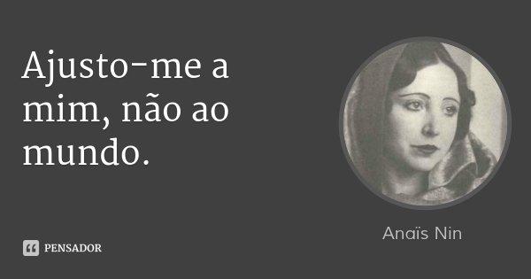 Ajusto-me a mim, não ao mundo.... Frase de Anaïs Nin.