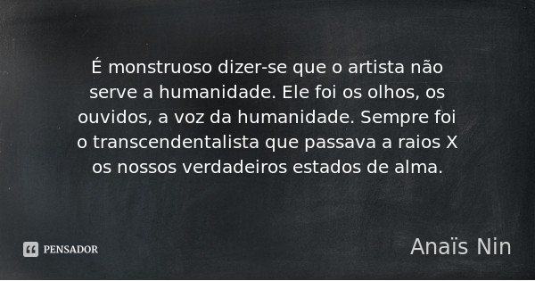 É monstruoso dizer-se que o artista não serve a humanidade. Ele foi os olhos, os ouvidos, a voz da humanidade. Sempre foi o transcendentalista que passava a rai... Frase de Anaïs Nin.