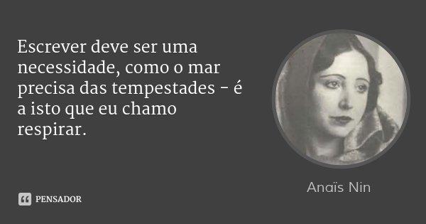 Escrever deve ser uma necessidade, como o mar precisa das tempestades - é a isto que eu chamo respirar.... Frase de Anaïs Nin.