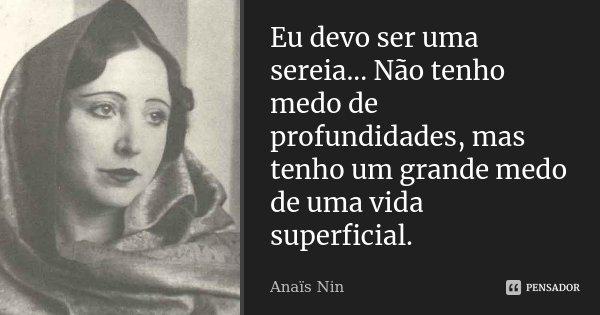 Eu devo ser uma sereia... Não tenho medo de profundidades, mas tenho um grande medo de uma vida superficial.... Frase de Anaïs Nin.