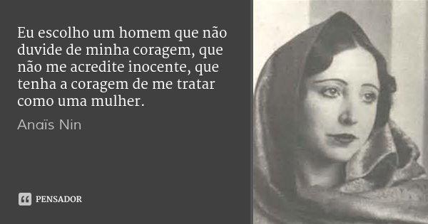 Eu escolho um homem que não duvide de minha coragem, que não me acredite inocente, que tenha a coragem de me tratar como uma mulher.... Frase de Anaïs Nin.
