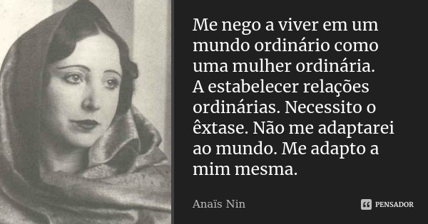 Me nego a viver em um mundo ordinário como uma mulher ordinária. A estabelecer relações ordinárias. Necessito o êxtase. Não me adaptarei ao mundo. Me adapto a m... Frase de Anaïs Nin.