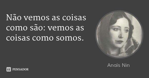 Não vemos as coisas como são: vemos as coisas como somos.... Frase de Anaïs Nin.