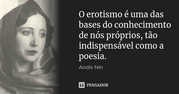 O erotismo é uma das bases do conhecimento de nós próprios, tão indispensável como a poesia.... Frase de Anaïs Nin.