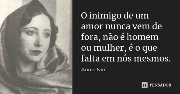 O inimigo de um amor nunca vem de fora, não é homem ou mulher, é o que falta em nós mesmos.... Frase de Anaïs Nin.